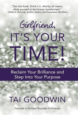 Girlfriend, It's Your Time!: Reclaim Your Brilliance and Step Into Your Purpose  -     By: Tai Goodwin