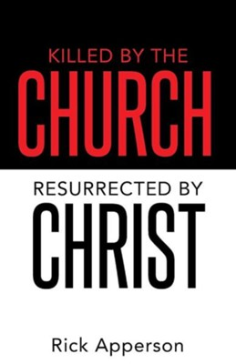 Killed by the Church, Resurrected by Christ  -     By: Rick Apperson