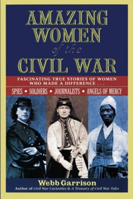 Amazing Women of the Civil War: Fascinating True Stories of Women Who Made a Difference  -     By: Webb B. Garrison
