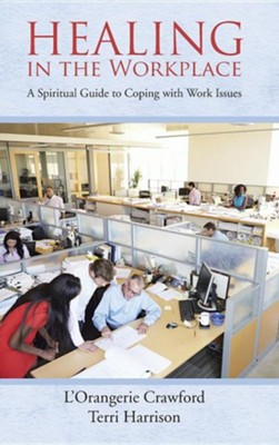 Healing in the Workplace: A Spiritual Guide to Coping with Work Issues  -     By: L'Orangerie Crawford, Terri Harrison