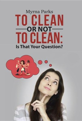To Clean or Not to Clean: Is That Your Question?  -     By: Myrna Parks