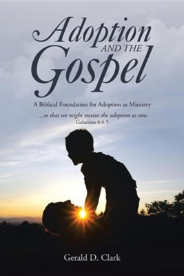 Adoption and the Gospel: A Biblical Foundation for Adoption as Ministry  -     By: Gerald D. Clark
