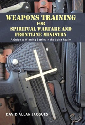 Weapons Training for Spiritual Warfare and Frontline Ministry: A Guide to Winning Battles in the Spirit Realm  -     By: David Allan Jacques