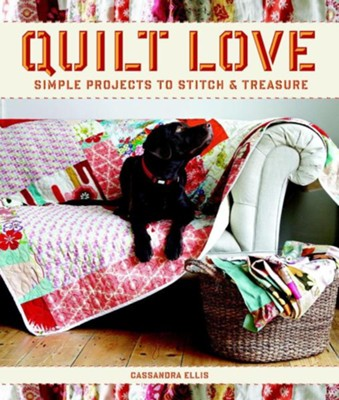 Quilt Love: Simple Quilts to Stitch and Treasure  -     By: Cassandra Ellis