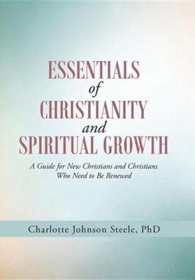 Essentials of Christianity and Spiritual Growth: A Guide for New Christians and Christians Who Need to Be Renewed  -     By: Charlotte Johnson Steele