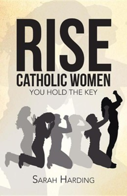 Rise Catholic Women: You Hold the Key  -     By: Sarah Harding