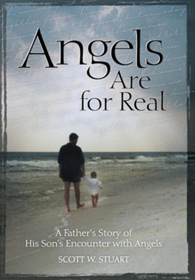 Angels Are for Real: A Father's Story of His Son's Encounter with Angels  -     By: Scott W. Stuart