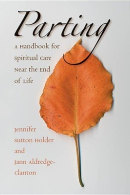 Parting: A Handbook for Spiritual Care Near the End of Life  -     By: Jennifer Sutton Holder, Jann Aldredge-Clanton