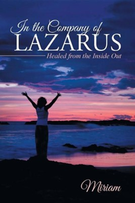In the Company of Lazarus: Healed from the Inside Out  -     By: Miriam