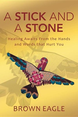 A Stick and a Stone: Healing Awaits from the Hands and Words That Hurt You  -     By: Brown Eagle