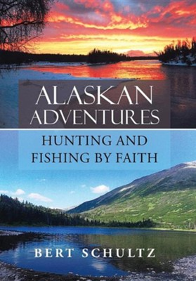 Alaskan Adventures-Hunting and Fishing by Faith  -     By: Bert Schultz