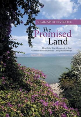 The Promised Land: How Doing Your Homework in Your Wilderness Leads to Healthy, Lasting Relationships  -     By: Susan Sperling Brock