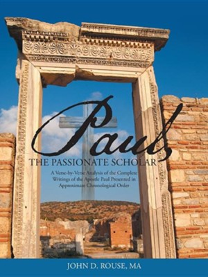 Paul, the Passionate Scholar: A Verse-By-Verse Analysis of the Complete Writings of the Apostle Paul Presented in Approximate Chronological Order  -     By: John D. Rouse