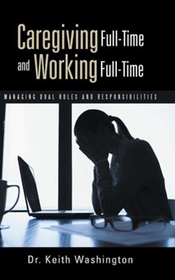 Caregiving Full-Time and Working Full-Time: Managing Dual Roles and Responsibilities  -     By: Keith Washington