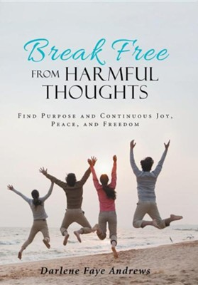 Break Free from Harmful Thoughts: Find Purpose and Continuous Joy, Peace, and Freedom  -     By: Darlene Faye Andrews