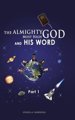 The Almighty Most High God and His Word: Part 1  -     By: Angela A. Marshall