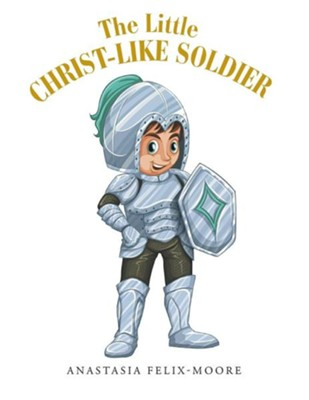 The Little Christ-Like Soldier  -     By: Anastasia Felix-Moore