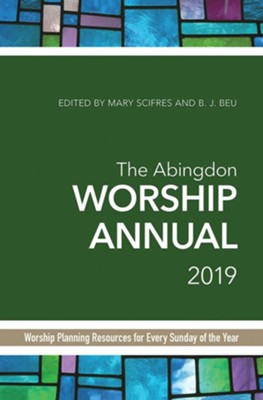 The Abingdon Worship Annual 2019: Worship Planning Resources for Every Sunday of the Year  -     By: B.J. Beu, Mary J. Scifres
