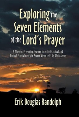 Exploring the Seven Elements of the Lord's Prayer: A Thought-Provoking Journey Into the Practical and Biblical Principles of the Prayer Given to Us by  -     By: Erik Douglas Randolph