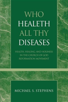 Who Healeth All Thy Diseases: Health, Healing, and Holiness in the Church of God Reformation Movement  -     By: Michael S. Stephens
