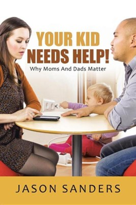 Your Kid Needs Help!: Why Moms and Dads Matter  -     By: Jason Sanders
