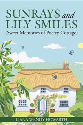 Sunrays and Lily Smiles: (Sweet Memories of Poetry Cottage)  -     By: Liana Wendy Howarth