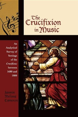The Crucifixion in Music: An Analytical Survey of Settings of the Crucifixus Between 1680 and 1800  -     By: Jasmin Melissa Cameron
