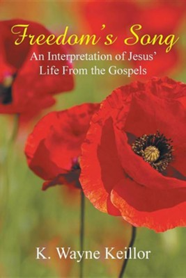 Freedom's Song: An Interpretation of Jesus' Life from the Gospels  -     By: K. Wayne Keillor