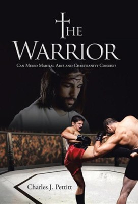 The Warrior: Can Mixed Martial Arts and Christianity Coexist?  -     By: Charles J. Pettitt
