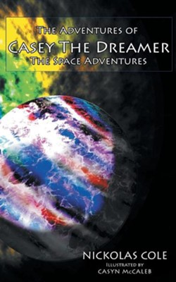 The Adventures of Casey the Dreamer: The Space Adventures  -     By: Nickolas Cole