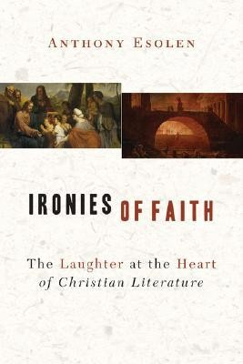 Ironies of Faith: The Laughter at the Heart of Christian Literature  -     By: Anthony Esolen