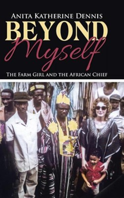 Beyond Myself: The Farm Girl and the African Chief  -     By: Anita Katherine Dennis