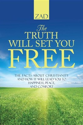 The Truth Will Set You Free: The Facts about Christianity and How It Will Lead You to Happiness, Peace, and Comfort  -     By: Zad
