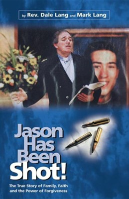 Jason Has Been Shot!: The True Story of Family, Faith and the Power of Forgiveness  -     By: Rev. Dale Lang, Mark Lang