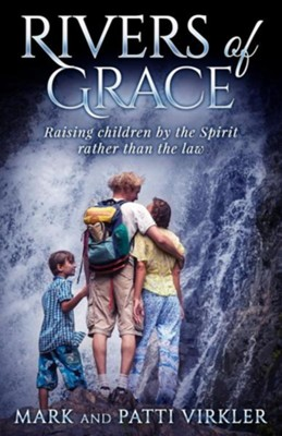 Rivers of Grace: Raising Children by the Spirit Rather Than the Law  -     By: Mark Virkler, Patti Virkler