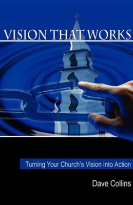 Vision That Works: Turning Your Churchs Vision Into Action  -     By: David Collins