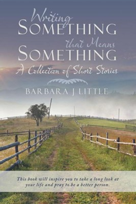 Writing Something That Means Something: A Collection of Short Stories  -     By: Barbara J. Little