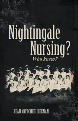 Nightingale Nursing? Who Knew?  -     By: Jean (Ritchie) Keenan