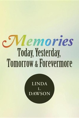 Memories Today, Yesterday, Tomorrow & Forevermore  -     By: Linda L. Dawson