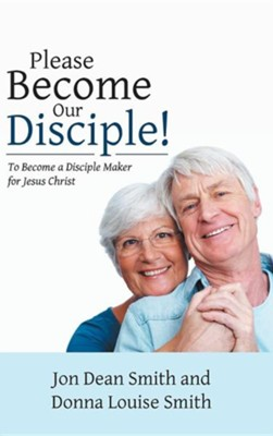 Please Become Our Disciple!: To Become a Disciple Maker for Jesus Christ  -     By: Jon Dean Smith, Donna Louise Smith