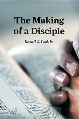 The Making of a Disciple  -     By: Kenneth S. Todd Jr.