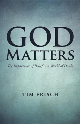 God Matters: The Importance of Belief in a World of Doubt  -     By: Tim Frisch