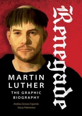 Renegade: Martin Luther, the Graphic Biography   -     By: Dacia Palmerino, Andera Ciponte