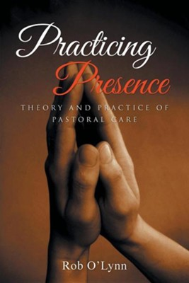 Practicing Presence: Theory and Practice of Pastoral Care  -     By: Rob O'Lynn