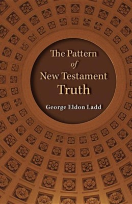 The Pattern of New Testament Truth  -     By: George E. Ladd