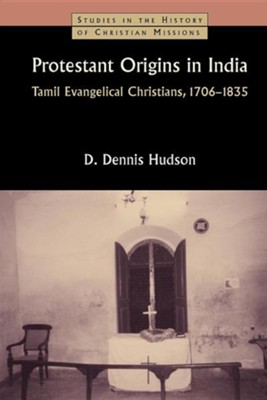 Protestant Origins in India: Tamil Evangelical Christians, 1706-1835  -     By: Dennis Hudson