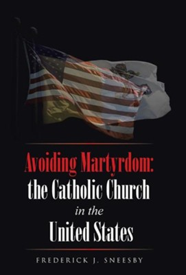 Avoiding Martyrdom: The Catholic Church in the United States  -     By: Frederick J. Sneesby