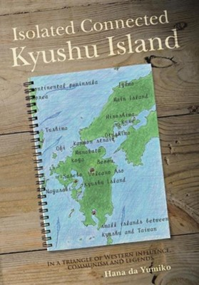 Isolated Connected Kyushu Island: In a Triangle of Western Influence, Communism and Legends  -     By: Hana Da Yumiko