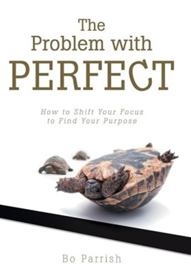 The Problem with Perfect: How to Shift Your Focus to Find Your Purpose  -     By: Bo Parrish