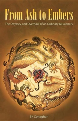 From Ash to Embers: The Odyssey and Overhaul of an Ordinary Missionary  -     By: S.K. Conaghan